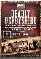 Deadly Derbyshire - Tales of Murder and Manslaughter c.1700-1900