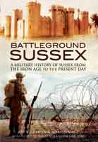 Battleground Sussex - A Military History of Sussex From the Iron Age to the Present Day